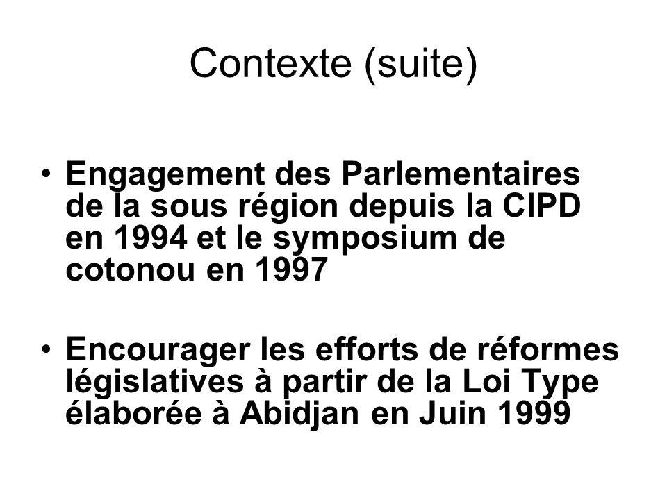 Contexte (suite) Engagement des Parlementaires de la sous région depuis la CIPD en 1994 et le symposium de cotonou en 1997 Encourager les efforts de réformes législatives à partir de la Loi Type élaborée à Abidjan en Juin 1999
