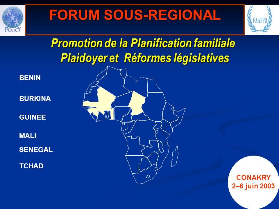Promotion de la Planification familiale Plaidoyer et Réformes législatives Promotion de la Planification familiale Plaidoyer et Réformes législatives BENIN GUINEE MALI TCHAD SENEGAL FORUM SOUS-REGIONAL BURKINA CONAKRY 2–6 juin 2003