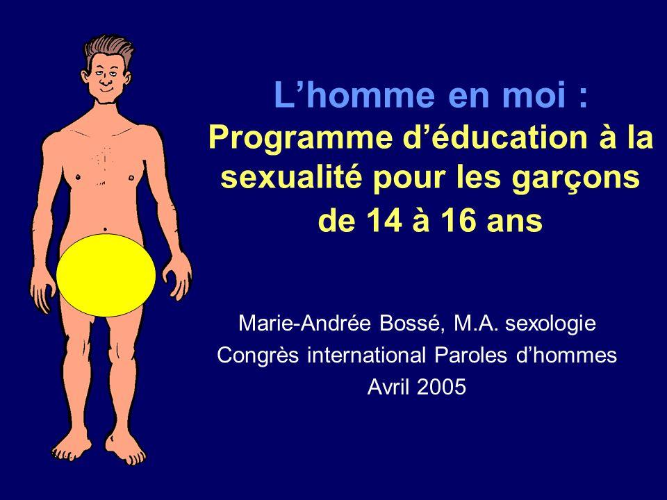 Lhomme en moi : Programme déducation à la sexualité pour les garçons de 14 à 16 ans Marie-Andrée Bossé, M.A. sexologie Congrès international Paroles d