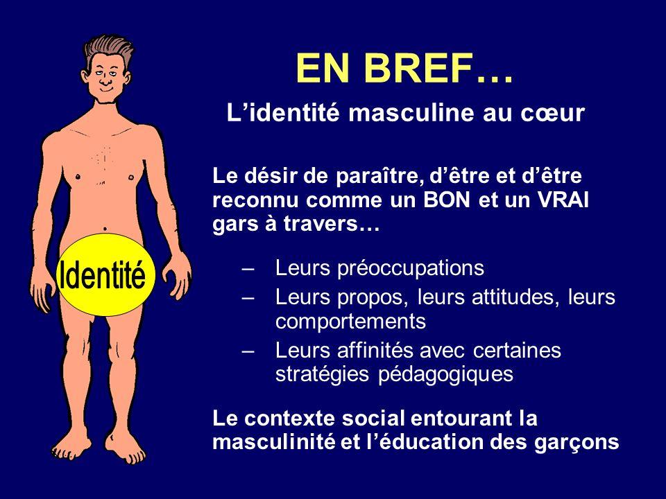 EN BREF… Lidentité masculine au cœur Le désir de paraître, dêtre et dêtre reconnu comme un BON et un VRAI gars à travers… –Leurs préoccupations –Leurs