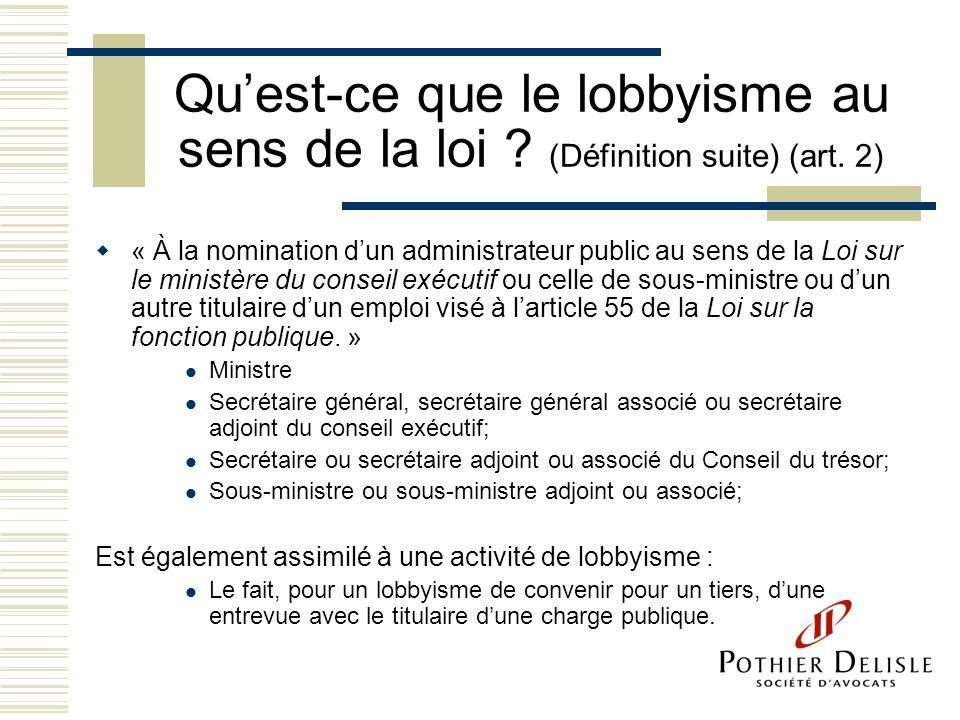Quest-ce que le lobbyisme au sens de la loi ? (Définition suite) (art. 2) « À la nomination dun administrateur public au sens de la Loi sur le ministè