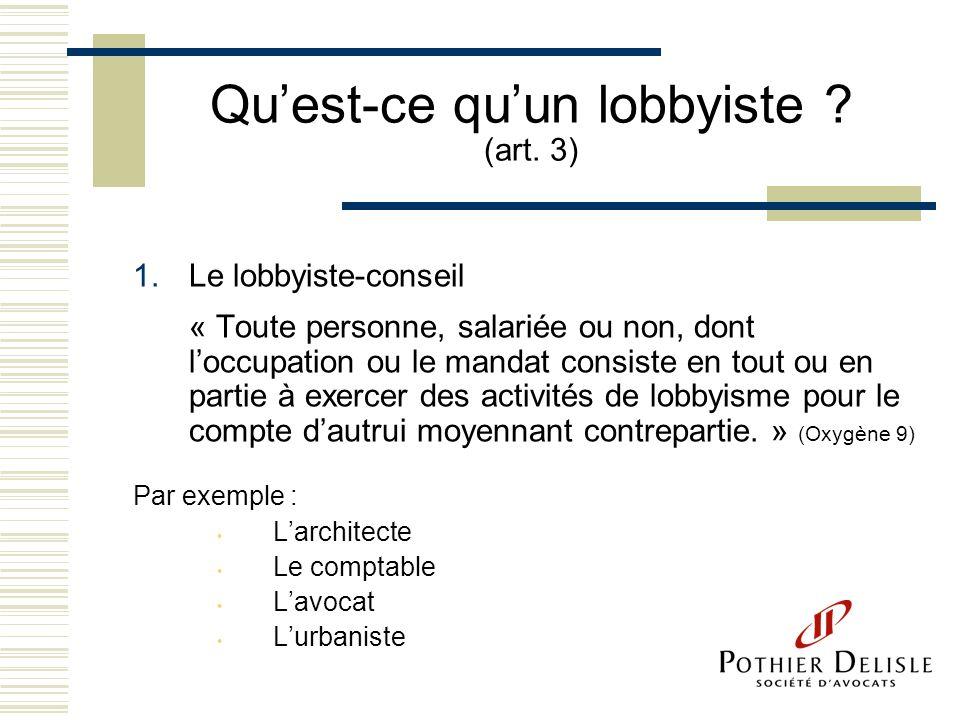 Quest-ce quun lobbyiste ? (art. 3) 1.Le lobbyiste-conseil « Toute personne, salariée ou non, dont loccupation ou le mandat consiste en tout ou en part