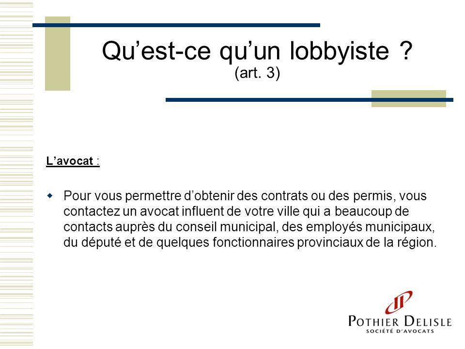 Quest-ce quun lobbyiste ? (art. 3) Lavocat : Pour vous permettre dobtenir des contrats ou des permis, vous contactez un avocat influent de votre ville