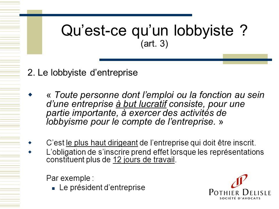 Quest-ce quun lobbyiste ? (art. 3) 2. Le lobbyiste dentreprise « Toute personne dont lemploi ou la fonction au sein dune entreprise à but lucratif con
