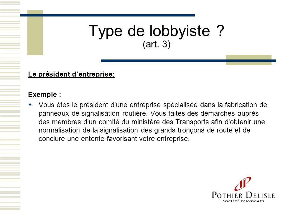 Type de lobbyiste ? (art. 3) Le président dentreprise: Exemple : Vous êtes le président dune entreprise spécialisée dans la fabrication de panneaux de
