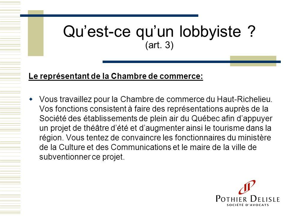 Quest-ce quun lobbyiste ? (art. 3) Le représentant de la Chambre de commerce: Vous travaillez pour la Chambre de commerce du Haut-Richelieu. Vos fonct