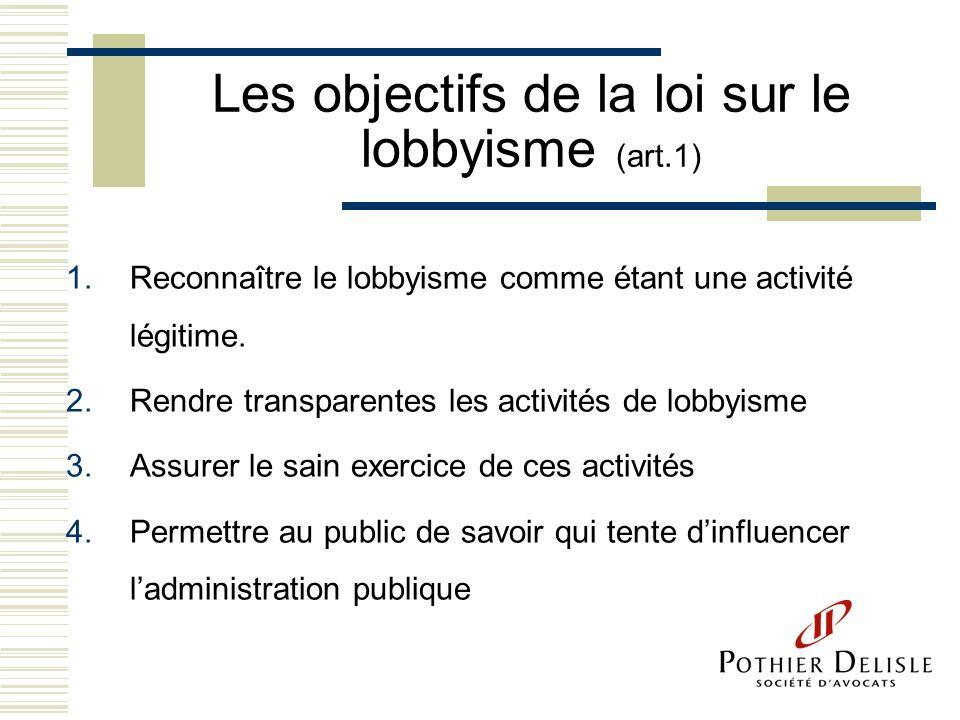 Les objectifs de la loi sur le lobbyisme (art.1) 1.Reconnaître le lobbyisme comme étant une activité légitime. 2.Rendre transparentes les activités de