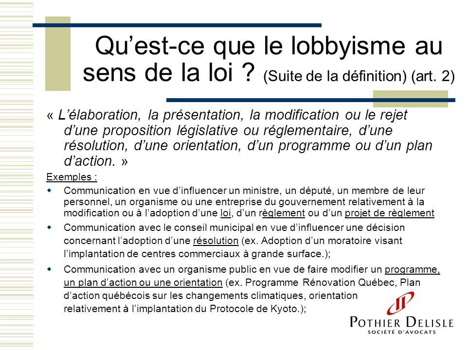Quest-ce que le lobbyisme au sens de la loi ? (Suite de la définition) (art. 2) « Lélaboration, la présentation, la modification ou le rejet dune prop
