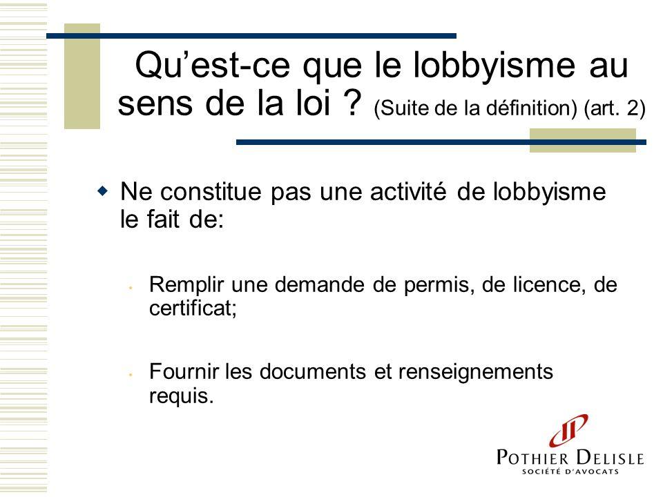 Quest-ce que le lobbyisme au sens de la loi ? (Suite de la définition) (art. 2) Ne constitue pas une activité de lobbyisme le fait de: Remplir une dem