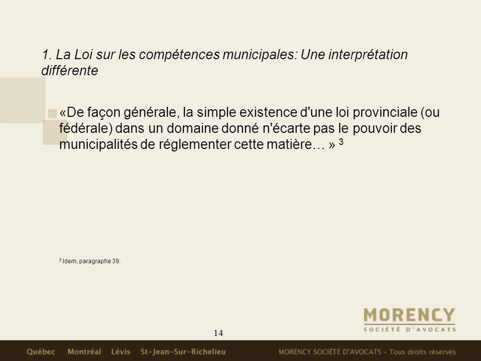 14 1. La Loi sur les compétences municipales: Une interprétation différente «De façon générale, la simple existence d'une loi provinciale (ou fédérale