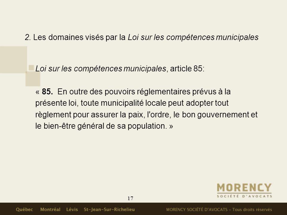 17 2. Les domaines visés par la Loi sur les compétences municipales Loi sur les compétences municipales, article 85: « 85. En outre des pouvoirs régle
