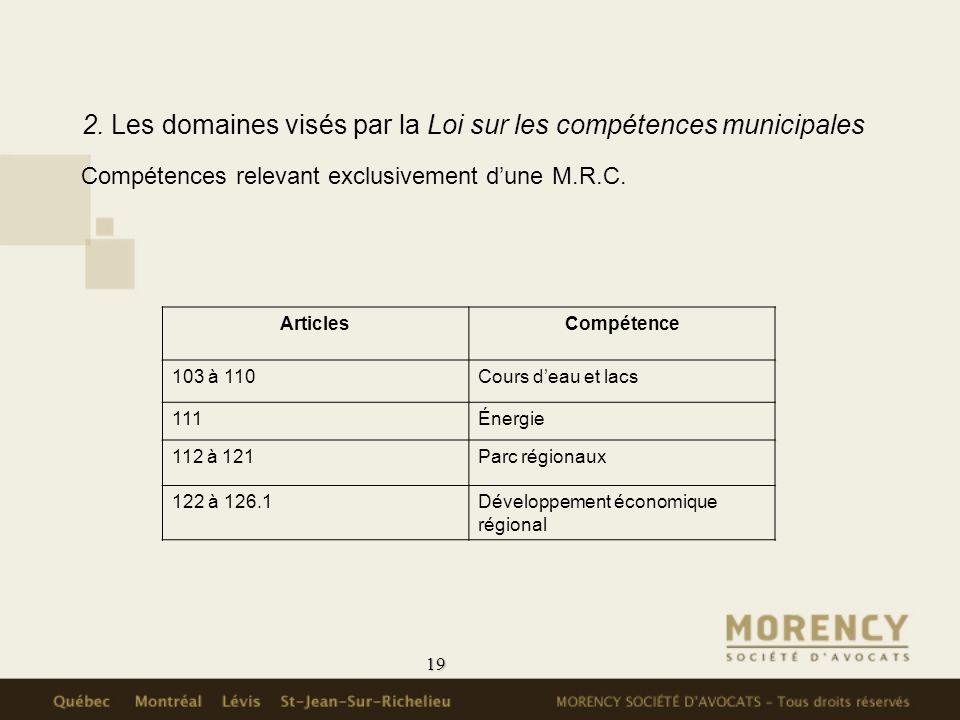19 2. Les domaines visés par la Loi sur les compétences municipales Compétences relevant exclusivement dune M.R.C. ArticlesCompétence 103 à 110Cours d