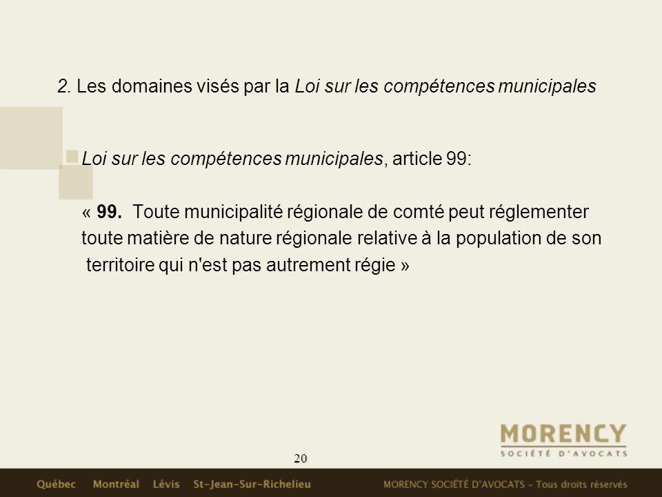 20 2. Les domaines visés par la Loi sur les compétences municipales Loi sur les compétences municipales, article 99: « 99. Toute municipalité régional