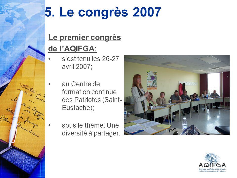 5. Le congrès 2007 Le premier congrès de lAQIFGA: sest tenu les 26-27 avril 2007; au Centre de formation continue des Patriotes (Saint- Eustache); sou