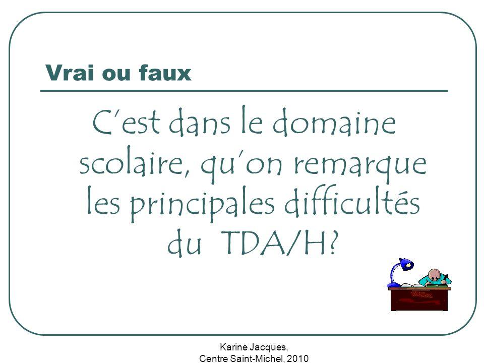 Karine Jacques, Centre Saint-Michel, 2010 Vrai ou faux Cest dans le domaine scolaire, quon remarque les principales difficultés du TDA/H?