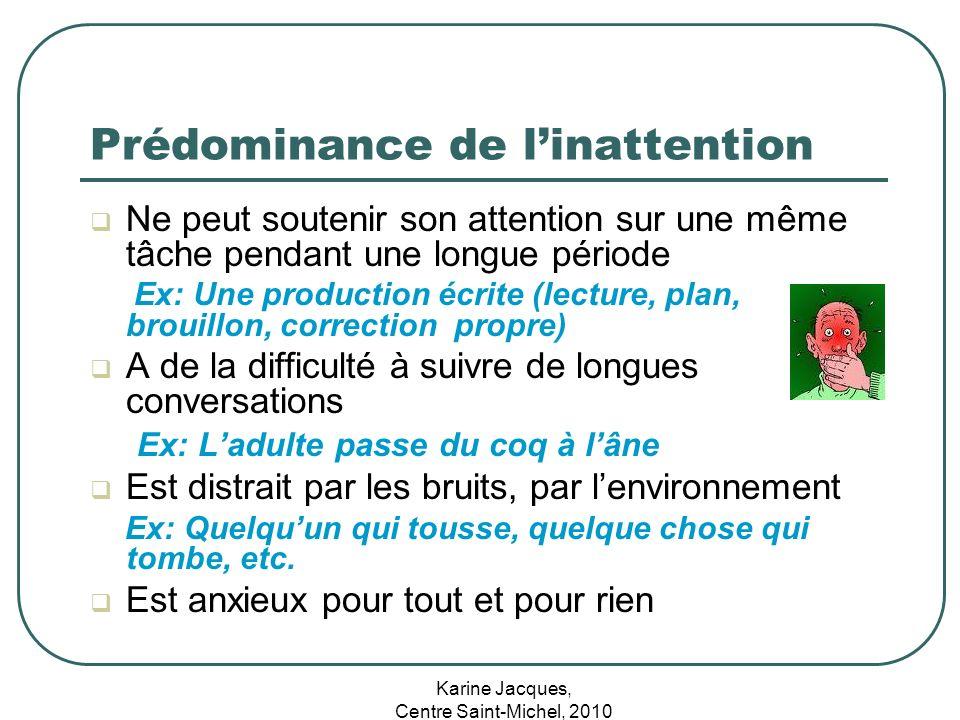 Karine Jacques, Centre Saint-Michel, 2010 Prédominance de linattention Ne peut soutenir son attention sur une même tâche pendant une longue période Ex