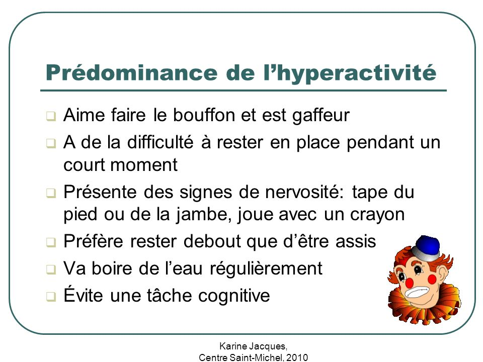 Karine Jacques, Centre Saint-Michel, 2010 Prédominance de lhyperactivité Aime faire le bouffon et est gaffeur A de la difficulté à rester en place pen