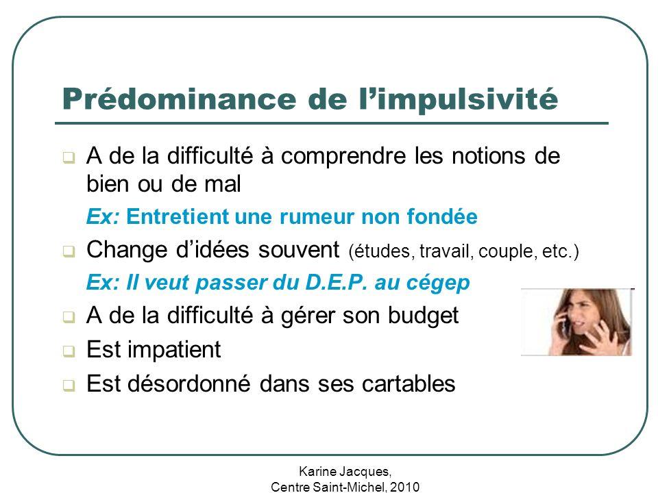 Karine Jacques, Centre Saint-Michel, 2010 Prédominance de limpulsivité A de la difficulté à comprendre les notions de bien ou de mal Ex: Entretient un