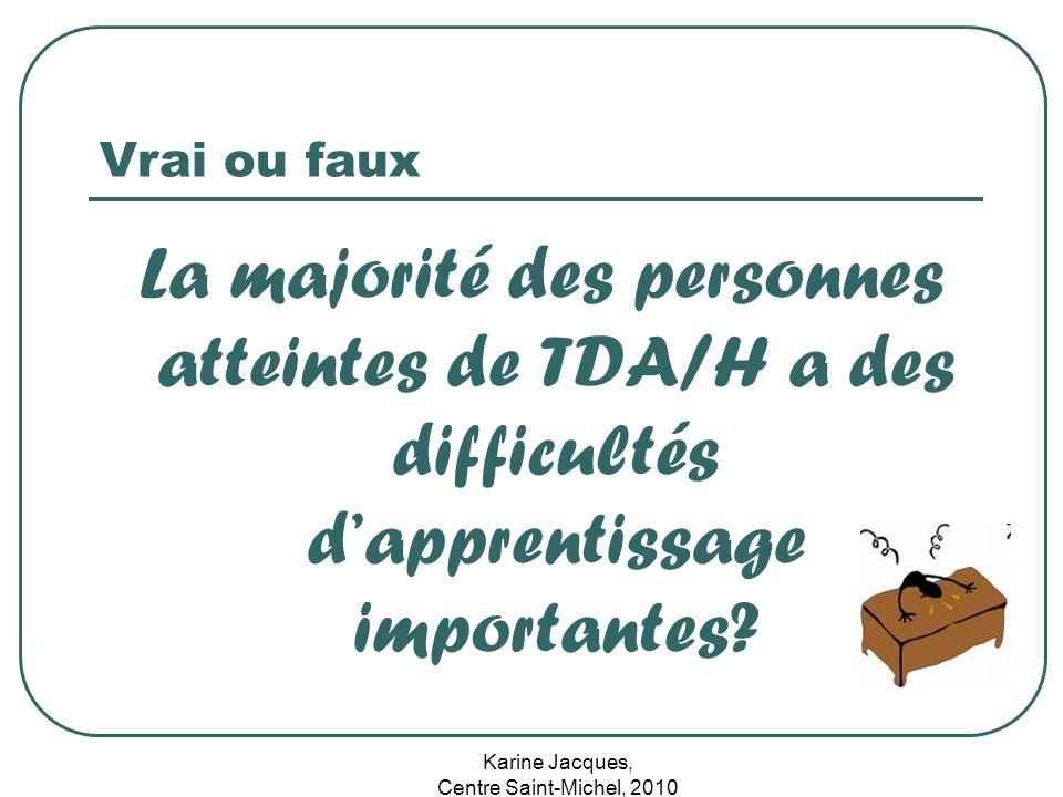 Karine Jacques, Centre Saint-Michel, 2010 Vrai ou faux La majorité des personnes atteintes de TDA/H a des difficultés dapprentissage importantes?