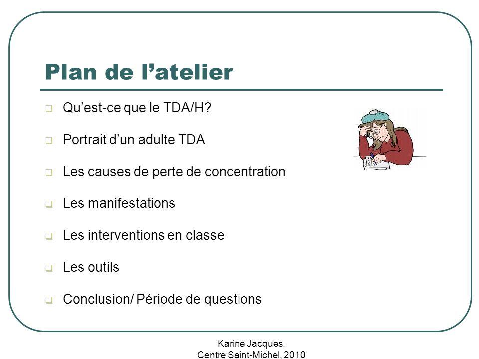 Karine Jacques, Centre Saint-Michel, 2010 Plan de latelier Quest-ce que le TDA/H? Portrait dun adulte TDA Les causes de perte de concentration Les man