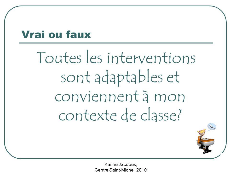 Karine Jacques, Centre Saint-Michel, 2010 Vrai ou faux Toutes les interventions sont adaptables et conviennent à mon contexte de classe?