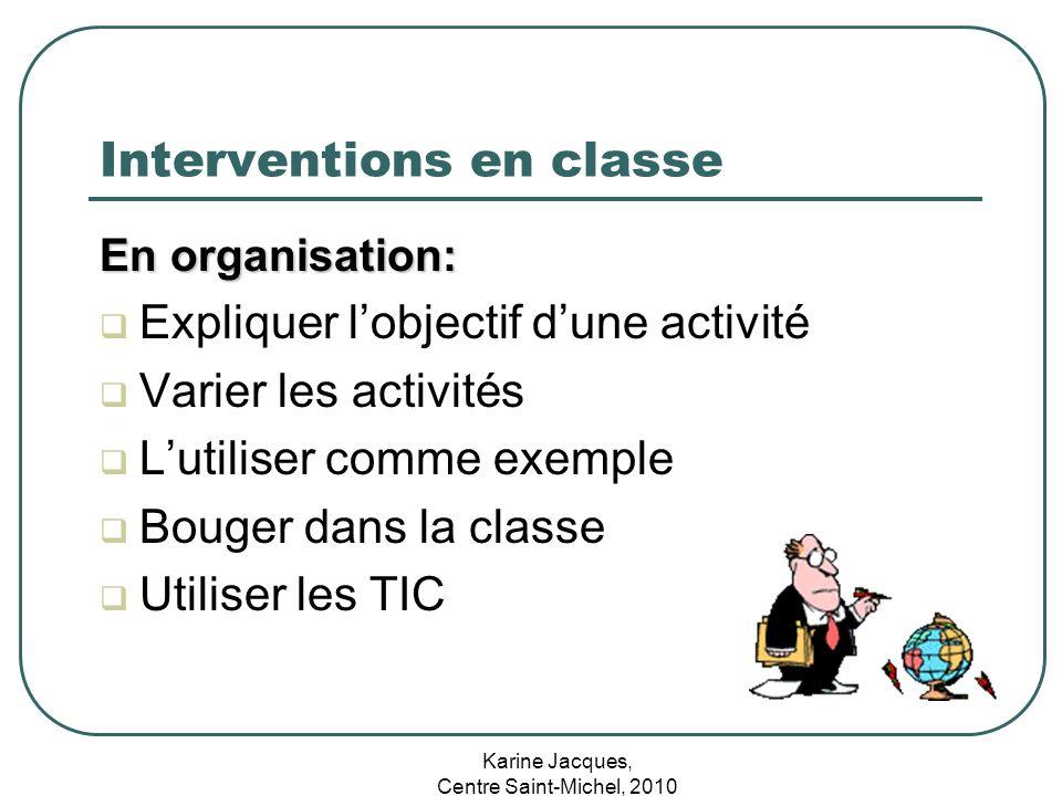 Karine Jacques, Centre Saint-Michel, 2010 Interventions en classe En organisation: Expliquer lobjectif dune activité Varier les activités Lutiliser co