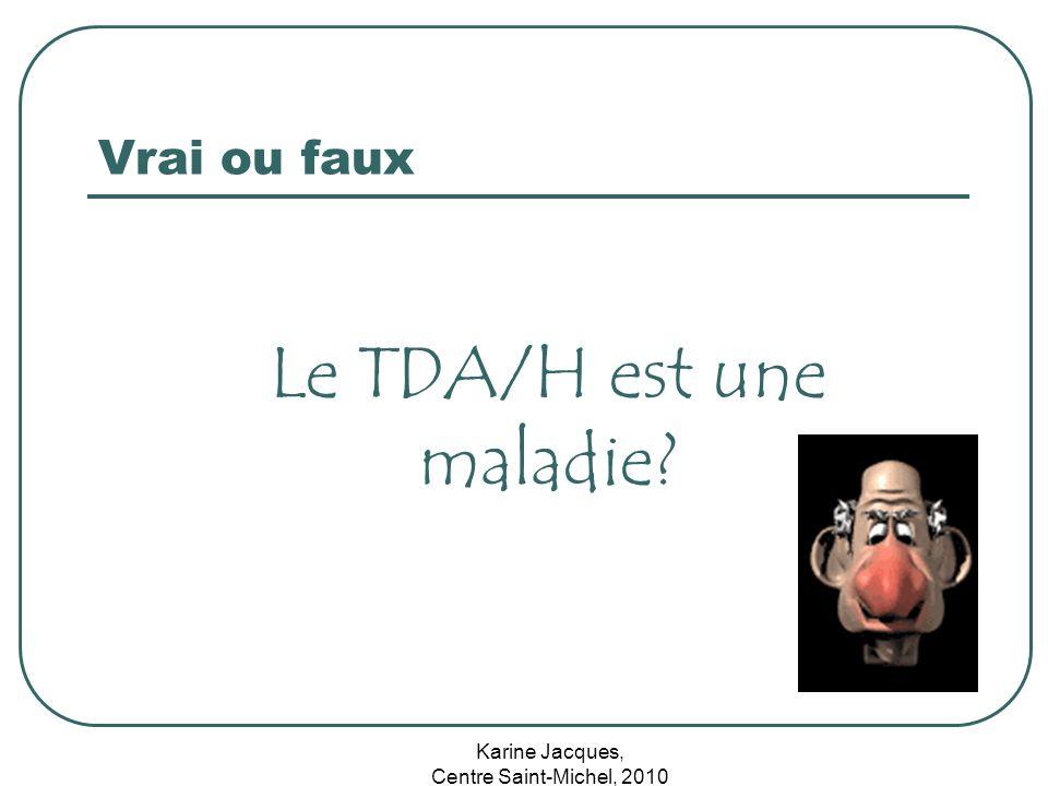 Karine Jacques, Centre Saint-Michel, 2010 Vrai ou faux Le TDA/H est une maladie?