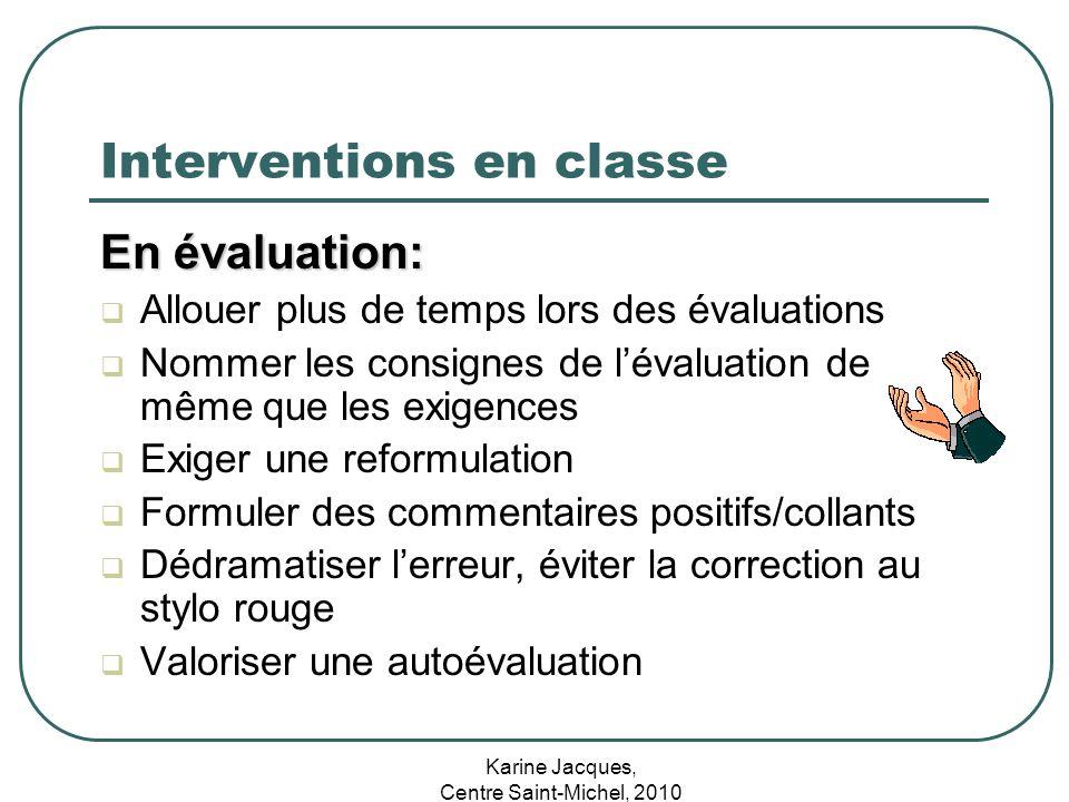 Karine Jacques, Centre Saint-Michel, 2010 Interventions en classe En évaluation: Allouer plus de temps lors des évaluations Nommer les consignes de lé