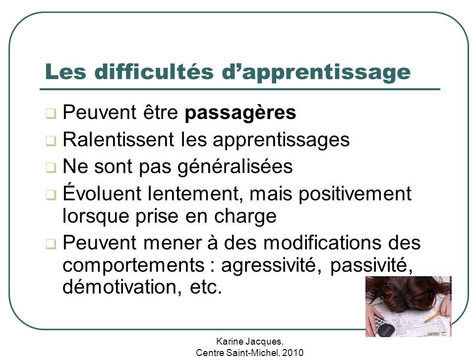 Karine Jacques, Centre Saint-Michel, 2010 Les difficultés dapprentissage Peuvent être passagères Ralentissent les apprentissages Ne sont pas généralis
