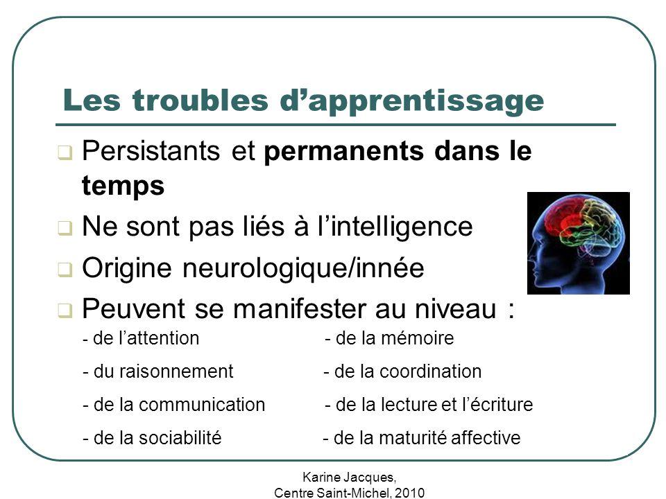 Karine Jacques, Centre Saint-Michel, 2010 Les troubles dapprentissage Persistants et permanents dans le temps Ne sont pas liés à lintelligence Origine