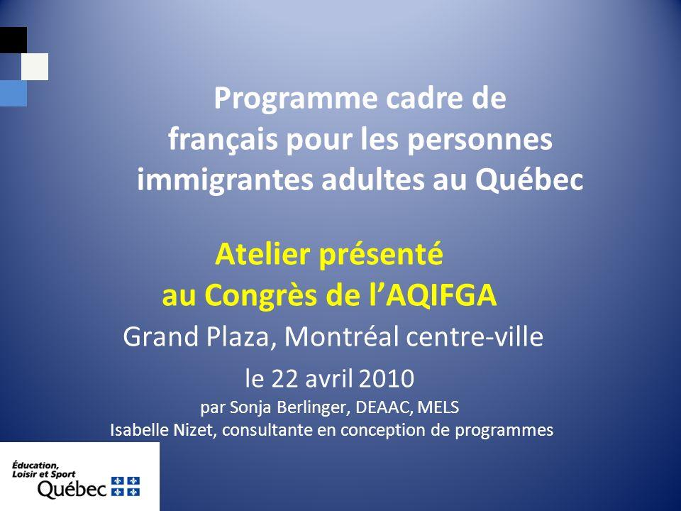 Atelier présenté au Congrès de lAQIFGA Grand Plaza, Montréal centre-ville le 22 avril 2010 par Sonja Berlinger, DEAAC, MELS Isabelle Nizet, consultante en conception de programmes Programme cadre de français pour les personnes immigrantes adultes au Québec