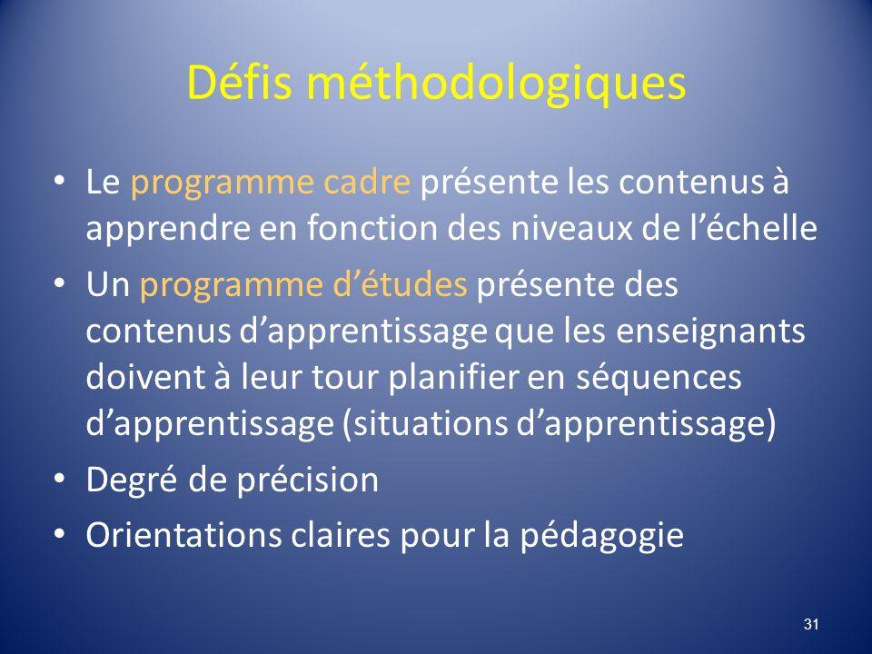 Défis méthodologiques Le programme cadre présente les contenus à apprendre en fonction des niveaux de léchelle Un programme détudes présente des contenus dapprentissage que les enseignants doivent à leur tour planifier en séquences dapprentissage (situations dapprentissage) Degré de précision Orientations claires pour la pédagogie 31