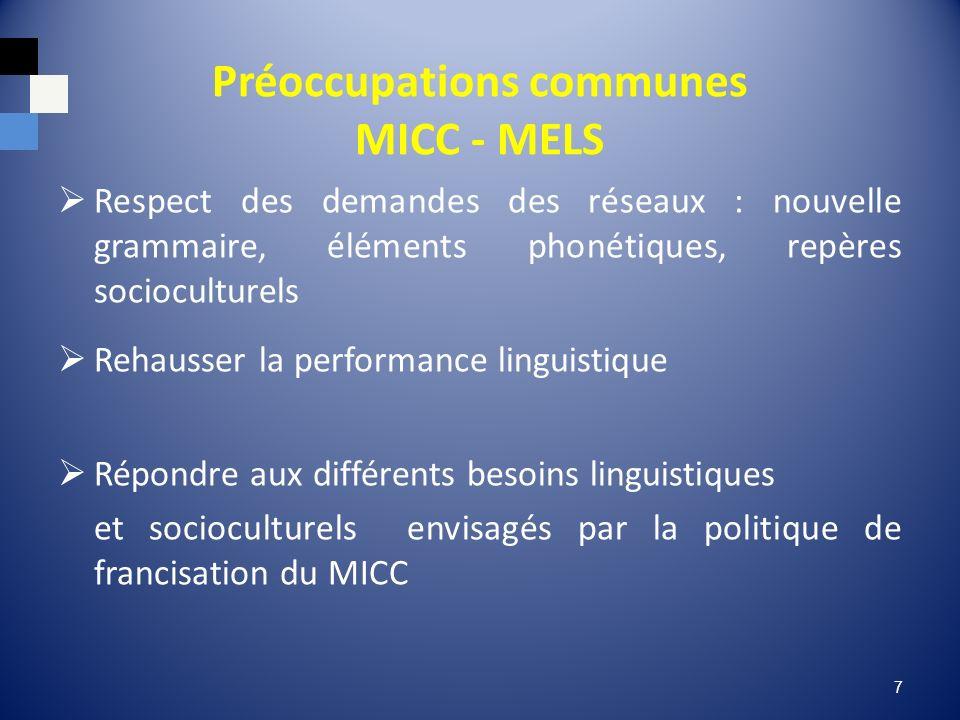 Préoccupations communes MICC - MELS Respect des demandes des réseaux : nouvelle grammaire, éléments phonétiques, repères socioculturels Rehausser la performance linguistique Répondre aux différents besoins linguistiques et socioculturels envisagés par la politique de francisation du MICC 7