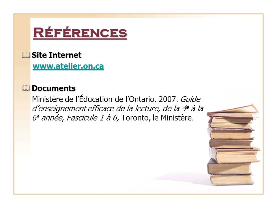 Références Site Internet Site Internet www.atelier.on.ca www.atelier.on.cawww.atelier.on.ca Documents Documents Ministère de lÉducation de lOntario.
