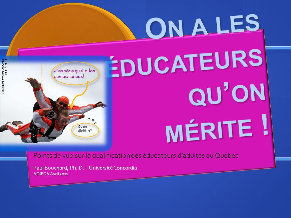 Points de vue sur la qualification des éducateurs dadultes au Québec Paul Bouchard, Ph. D. – Université Concordia AQIFGA Avril 2011 Jespère quil a les