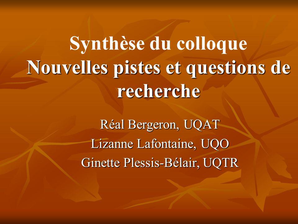 Nouvelles pistes et questions de recherche Synthèse du colloque Nouvelles pistes et questions de recherche Réal Bergeron, UQAT Lizanne Lafontaine, UQO