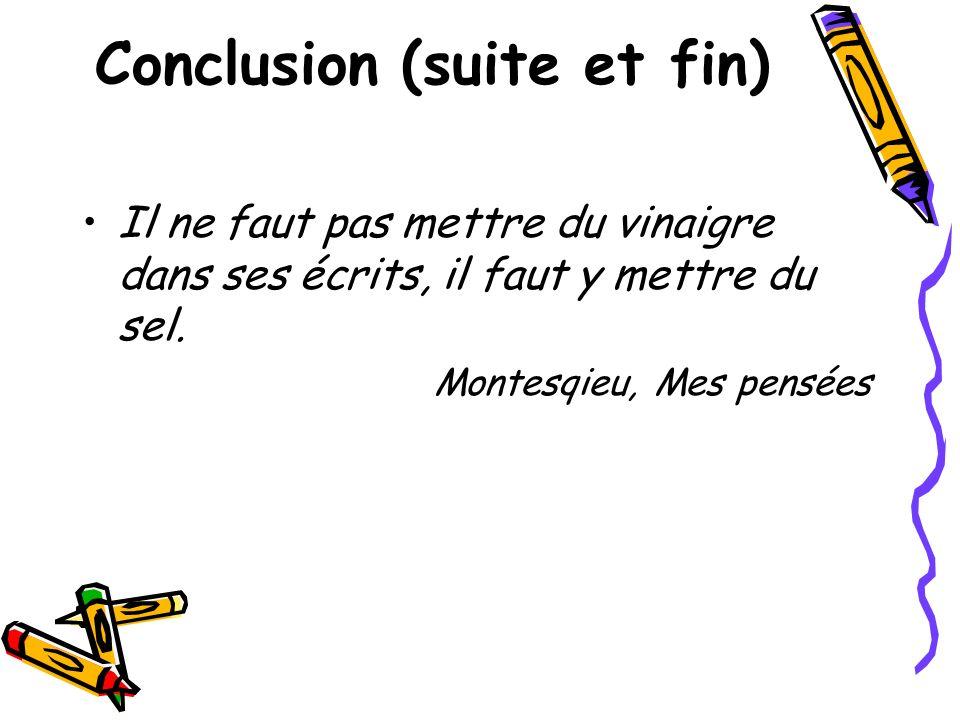 Conclusion (suite et fin) Il ne faut pas mettre du vinaigre dans ses écrits, il faut y mettre du sel. Montesqieu, Mes pensées