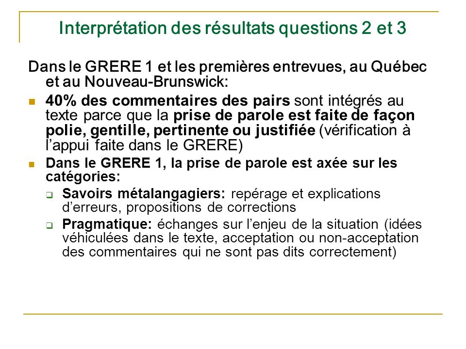 Interprétation des résultats questions 2 et 3 Dans le GRERE 1 et les premières entrevues, au Québec et au Nouveau-Brunswick: 40% des commentaires des