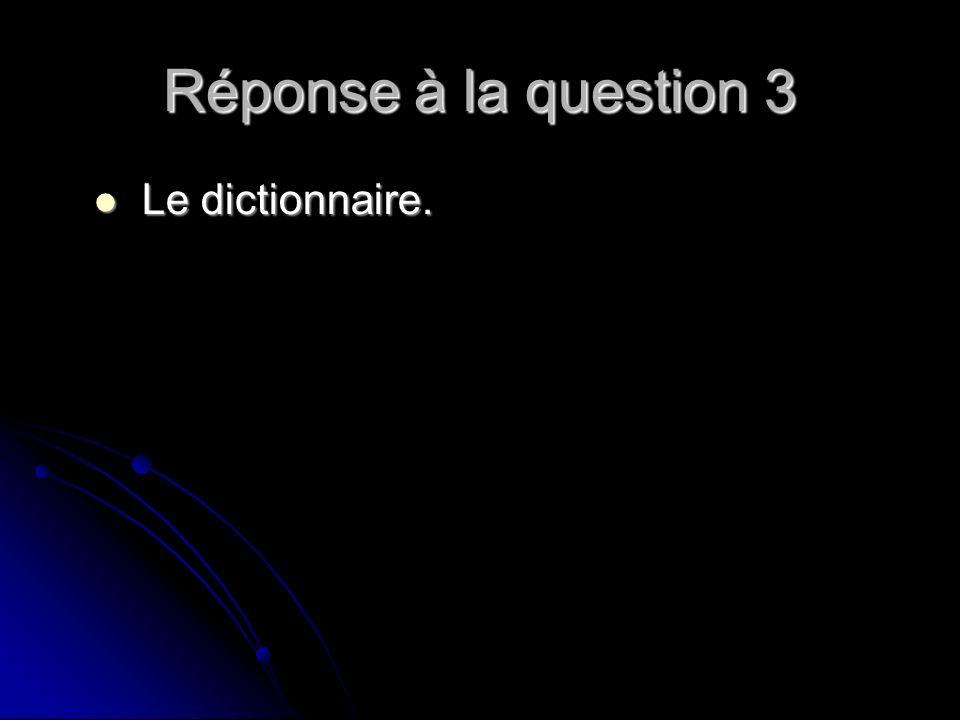 Réponse à la question 3 Le dictionnaire. Le dictionnaire.