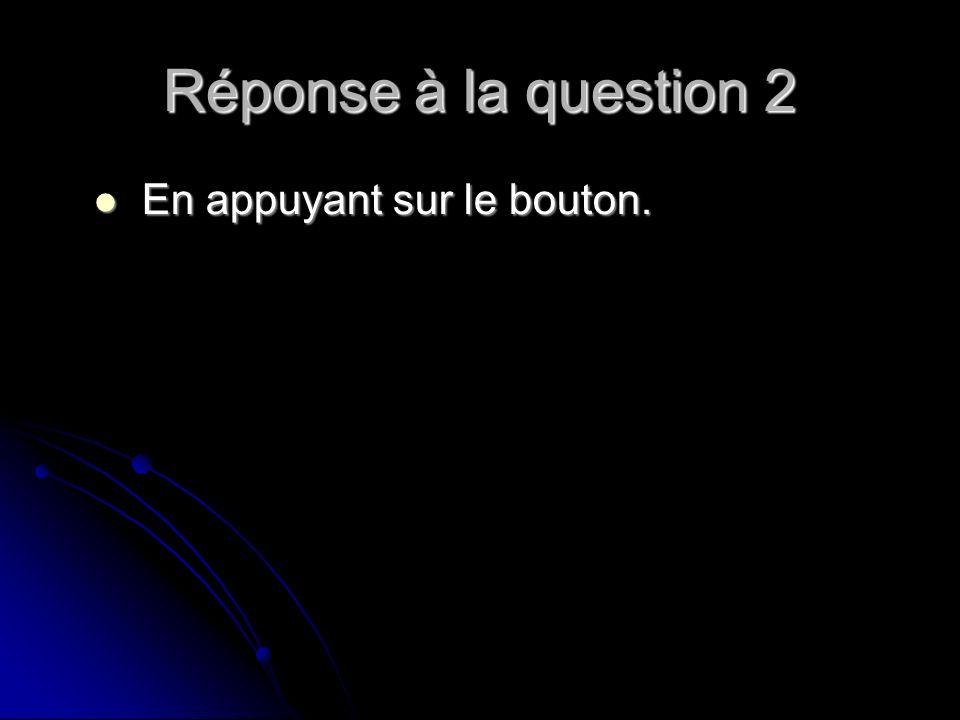 Réponse à la question 2 En appuyant sur le bouton. En appuyant sur le bouton.