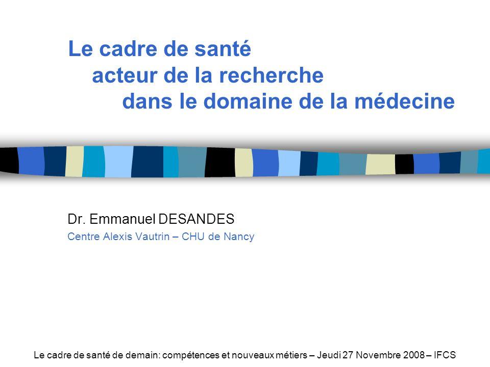 Dr. Emmanuel DESANDES Centre Alexis Vautrin – CHU de Nancy Le cadre de santé de demain: compétences et nouveaux métiers – Jeudi 27 Novembre 2008 – IFC