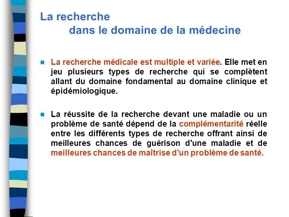 La recherche dans le domaine de la médecine La recherche médicale est multiple et variée. Elle met en jeu plusieurs types de recherche qui se complète