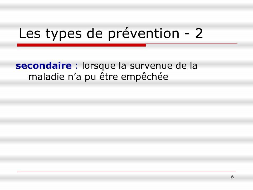 7 Les types de prévention - 2 secondaire : lorsque la survenue de la maladie na pu être empêchée finalité : diagnostic le plus précoce possible des maladies, ne change rien à l incidence doit être suivie dune prise en charge
