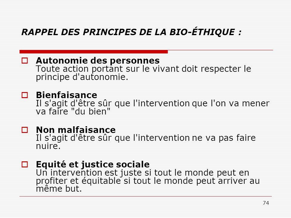 74 RAPPEL DES PRINCIPES DE LA BIO-ÉTHIQUE : Autonomie des personnes Toute action portant sur le vivant doit respecter le principe d'autonomie. Bienfai