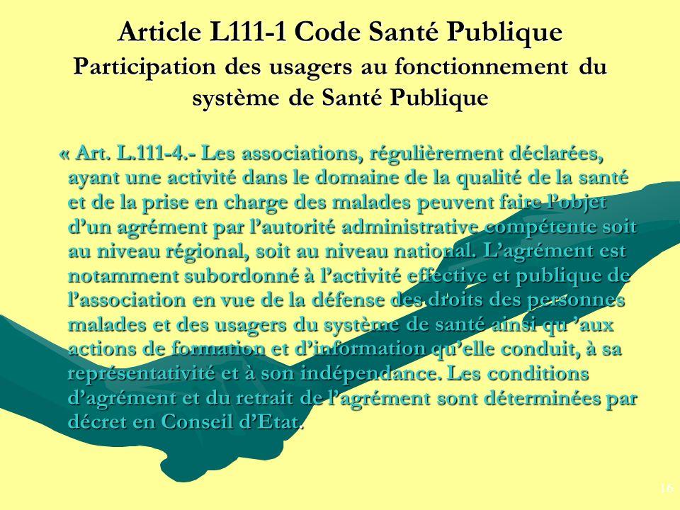 Article L111-1 Code Santé Publique Participation des usagers au fonctionnement du système de Santé Publique « Art. L.111-4.- Les associations, réguliè