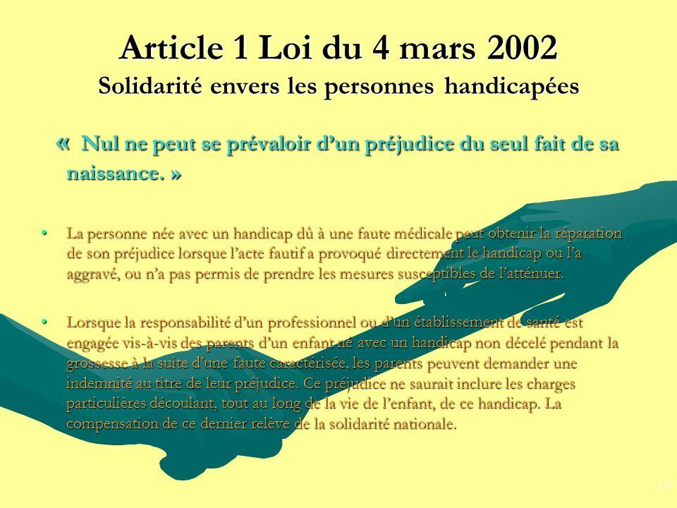Article 1 Loi du 4 mars 2002 Solidarité envers les personnes handicapées « Nul ne peut se prévaloir dun préjudice du seul fait de sa naissance. » « Nu