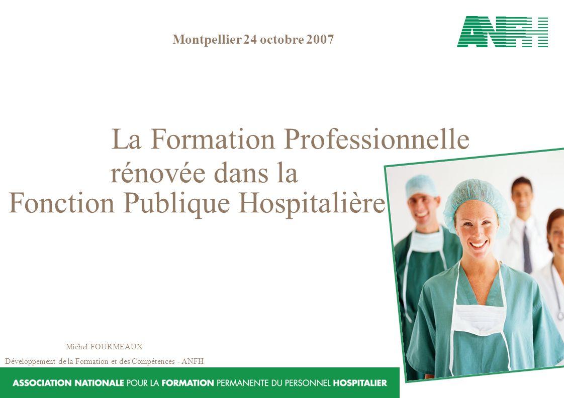 La Formation Professionnelle rénovée dans la Fonction Publique Hospitalière Michel FOURMEAUX Développement de la Formation et des Compétences - ANFH M