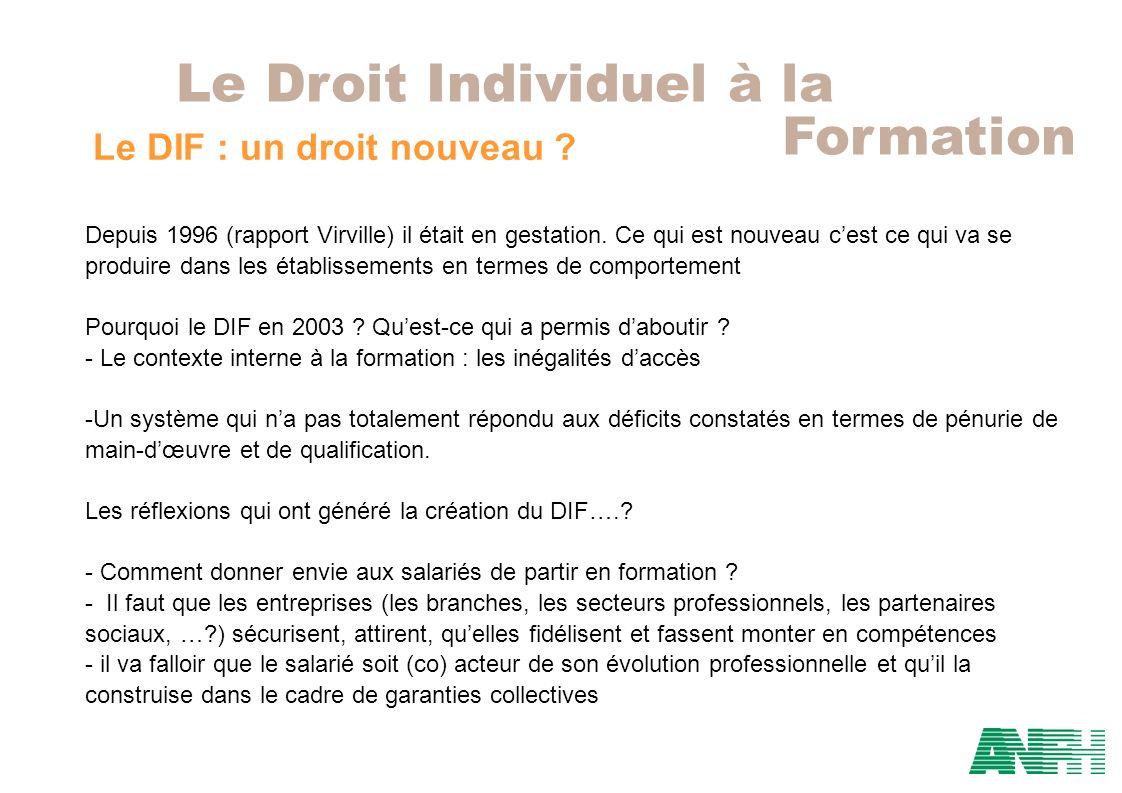 Le Droit Individuel à la Formation Le DIF : un droit nouveau ? Depuis 1996 (rapport Virville) il était en gestation. Ce qui est nouveau cest ce qui va