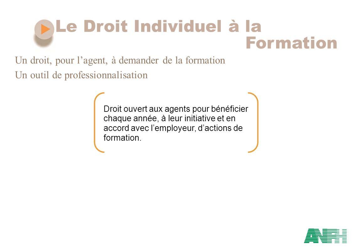 Le Droit Individuel à la Formation Un droit, pour lagent, à demander de la formation Un outil de professionnalisation Droit ouvert aux agents pour bén