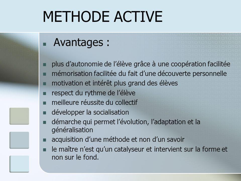 METHODE ACTIVE Avantages : plus dautonomie de lélève grâce à une coopération facilitée mémorisation facilitée du fait dune découverte personnelle moti